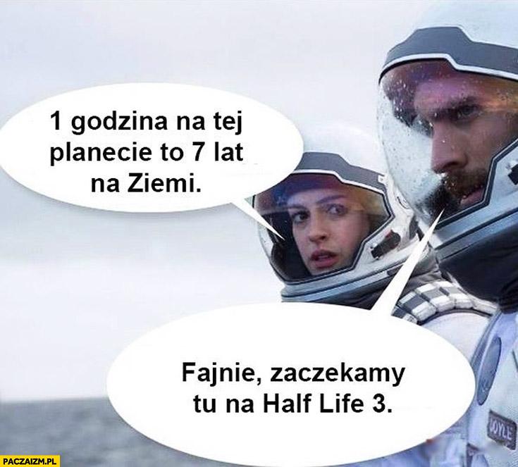 1 godzina na tej planecie to 7 lat na ziemi zaczekamy tu na Half-life 3
