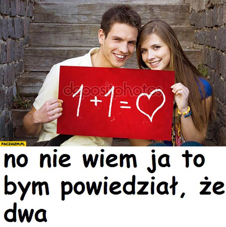1 plus 1 równa się miłość no nie wiem, ja to bym powiedział, że dwa memecompany