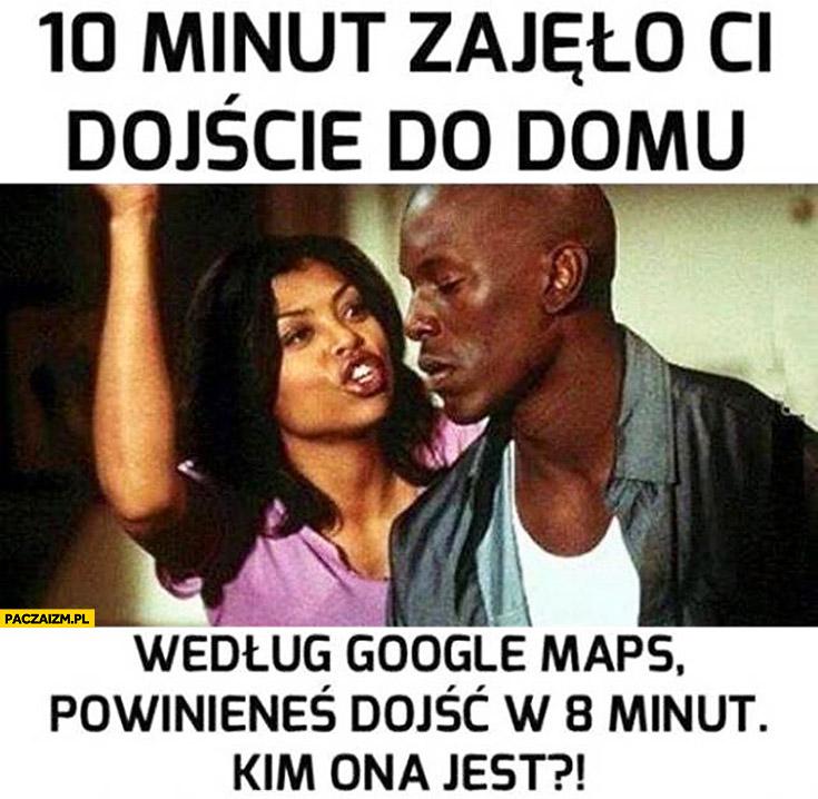 10 minut zajęło Ci dojście do domu według Google Maps powinieneś dojść w 8 minut kim ona jest? zazdrosna kobieta