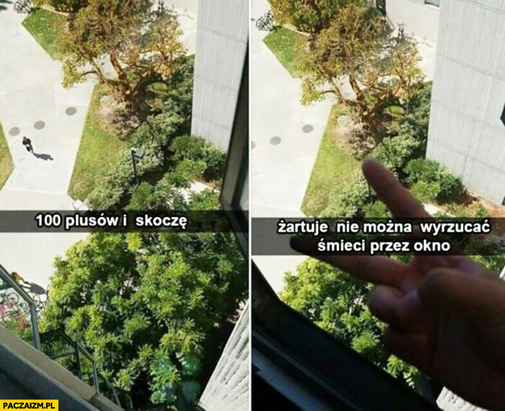 100 plusów i skoczę, żartuję nie można wyrzucać śmieci przez okno