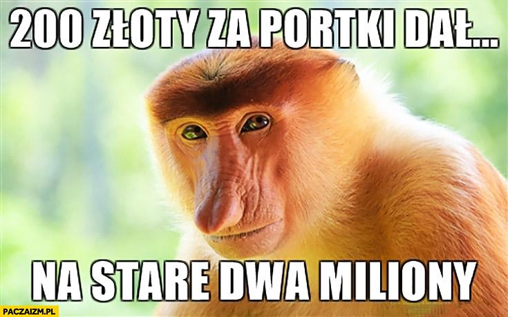 200 złotych za portki dał. Na stare dwa miliony typowy Polak nosacz małpa