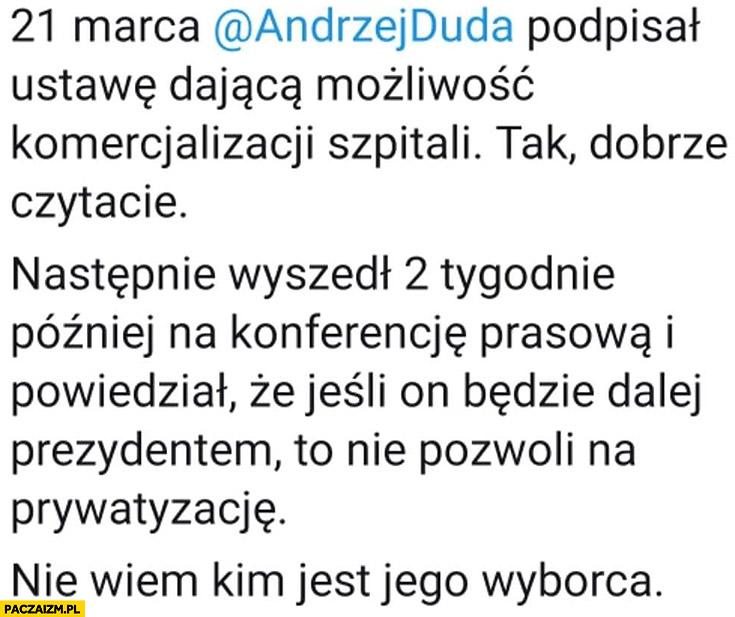21 marca Andrzej Duda podpisał ustawę o komercjalizacji szpitali, 2 tygodnie później powiedział, że jak będzie prezydentem nie pozwoli na prywatyzację, nie wiem kim jest jego wyborca