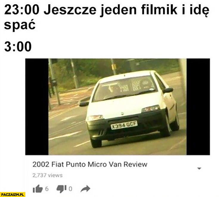 23:00 jeszcze jeden filmik i idę spać, 3:00 ogląda recenzję Fiata Punto 2002