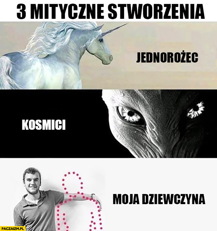 3 mityczne stworzenia: jednorożec, kosmici, moja dziewczyna