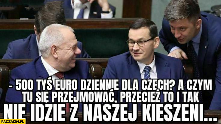 500 tysiecy euro dziennie dla Czech czym się przejmować, to i tak nie idzie z naszej kieszeni PiS Sasin Morawiecki
