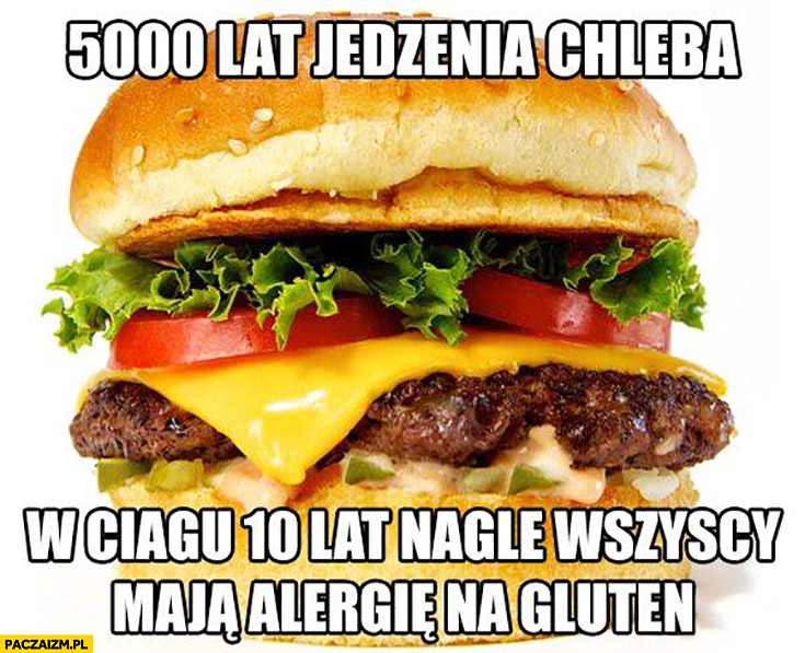 5000 lat jedzenia chleba, w ciągu 10 lat nagle wszyscy maja alergię na gluten