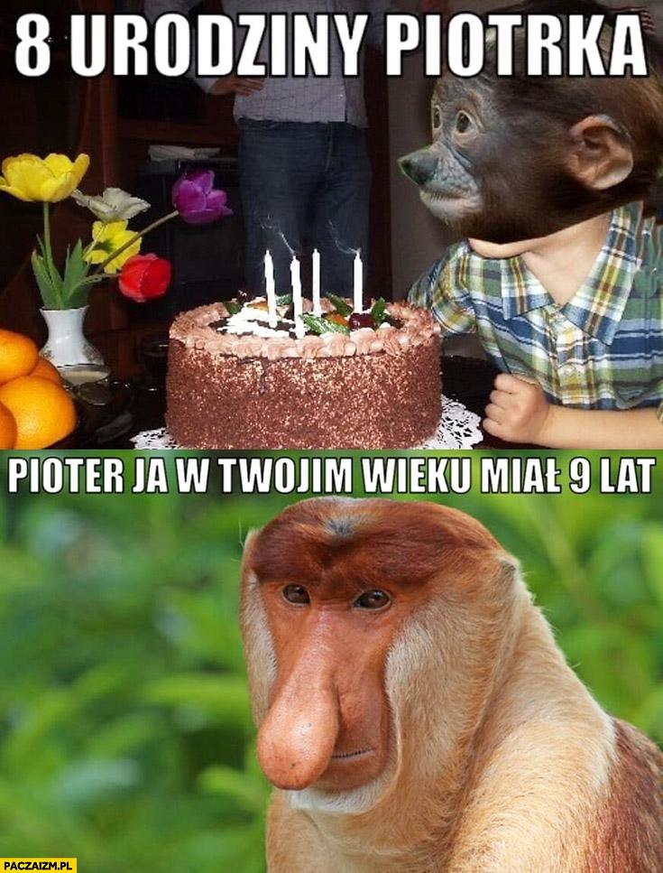8 urodziny Piotrka, Pioter ja w Twoim wieku miałem 9 lat typowy Polak nosacz małpa