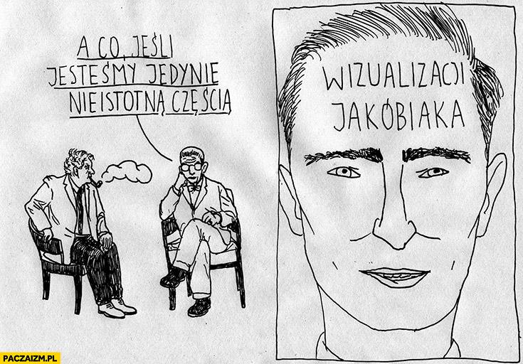 A co jeśli jesteśmy jedynie nieistotną częścią wizualizacji Jakóbiaka?