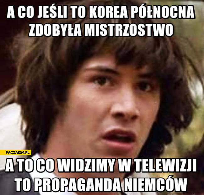 A co jeśli Korea północna zdobyła mistrzostwo a to co widzimy w telewizji to propaganda Niemców