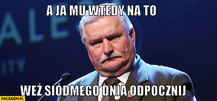 A ja mu wtedy na to: weź siódmego dnia odpocznij Lech Wałęsa do Boga