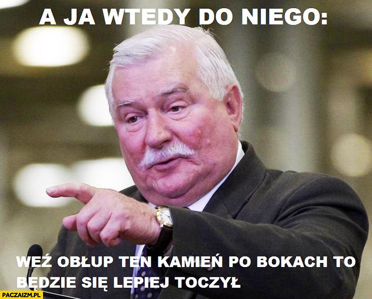 """A ja wtedy do niego """"Weź obłup ten kamień po bokach, to będzie się lepiej toczył"""" Lech Wałęsa"""
