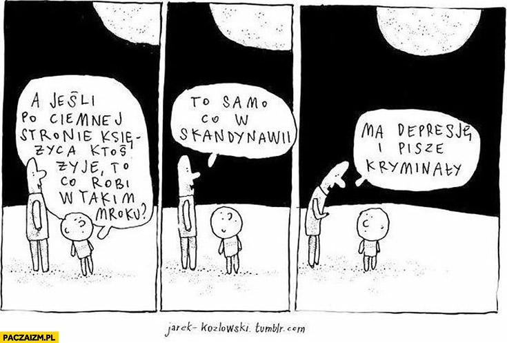 A jeśli po ciemnej stronie księżyca ktoś żyje co robi w takim mroku? To samo co w Skandynawii – ma depresję i pisze kryminały