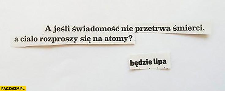 A jeśli świadomość nie przetrwa śmierci a ciało rozproszy się na atomy? Będzie lipa