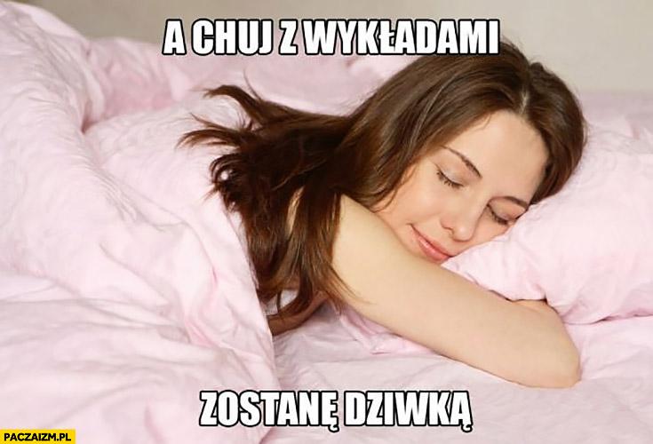 A kij z wykładami zostanę prostytutka studentka śpi
