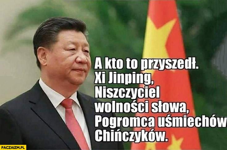A kto to przyszedł Xi Jinping niszczyciel wolności słowa, pogromca uśmiechów chińczyków