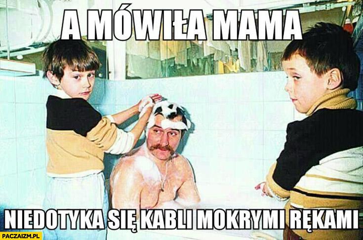 A mówiła mama nie dotyka się kabli mokrymi rękami Lech Wałęsa Bolek