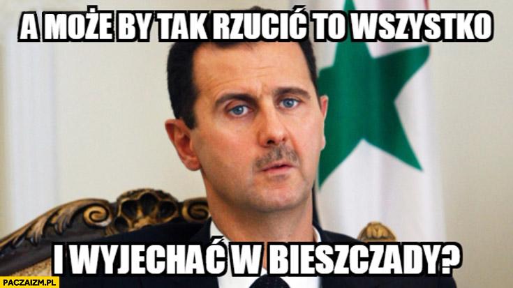 A może by tak rzucić to wszystko i wyjechać w Bieszczady? Baszar al-Asad