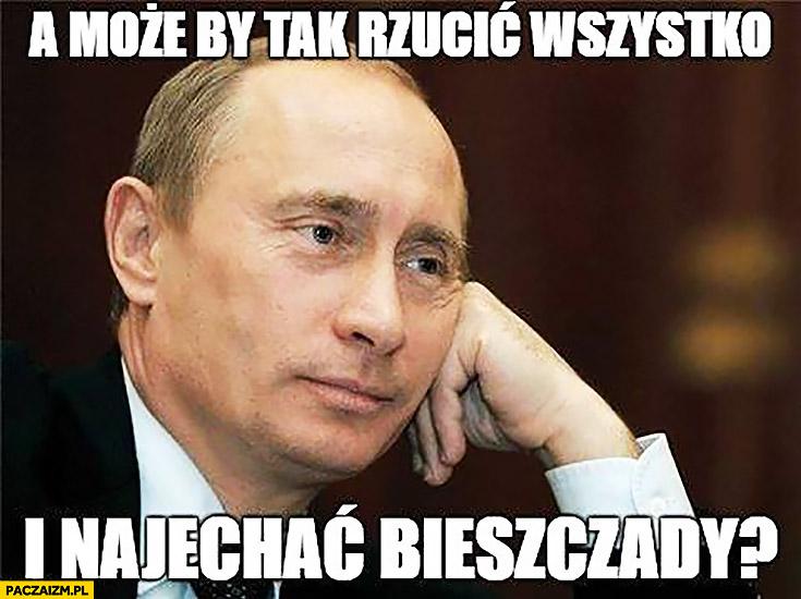 A może by tak rzucić wszystko i najechać Bieszczady Putin