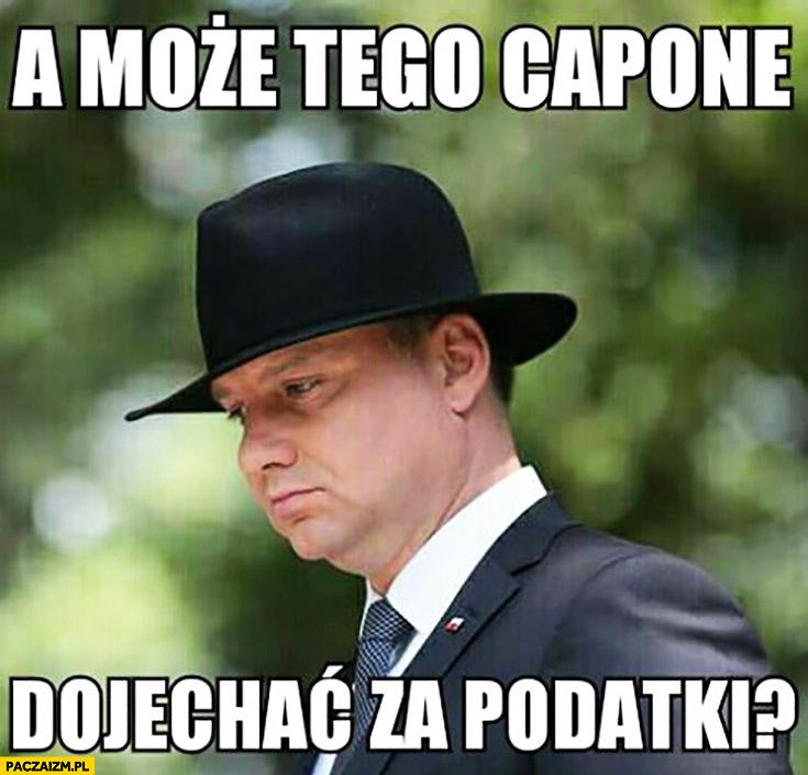 A może tego Capone dojechać za podatki? Andrzej Duda w kapeluszu