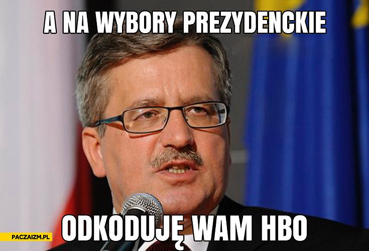 A na wybory prezydenckie odkoduję wam hbo Komorowski