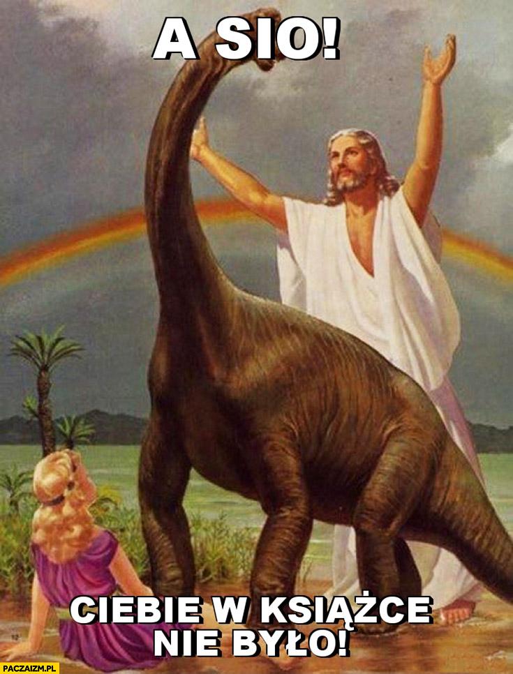 A sio, Ciebie w książce nie było. Jezus wygania dinozaura