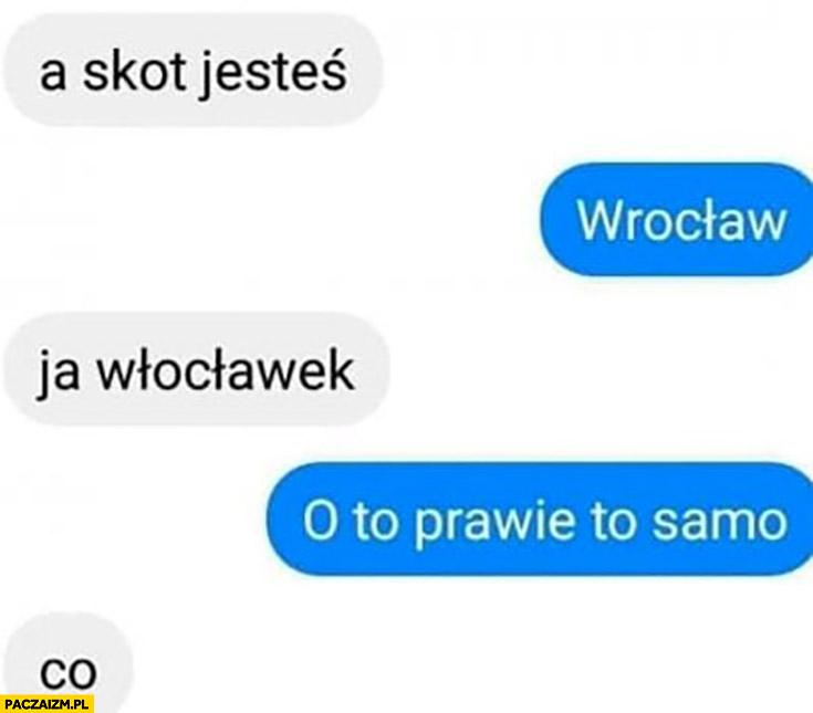 A skąd jesteś? Wrocław, ja Włocławek, o to prawie to samo, co?