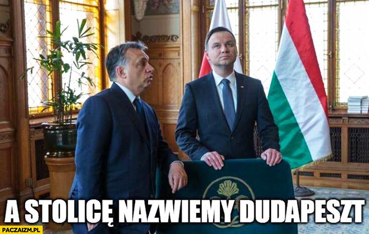 A stolicę nazwiemy Dudapeszt Duda Orban