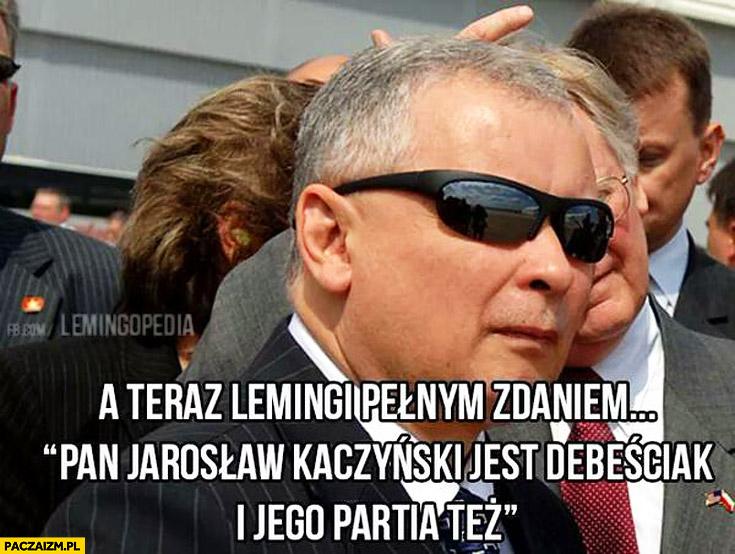 A teraz lemingi pełnym zdaniem Pan Jarosław Kaczyński jest debeściak i jego partia też