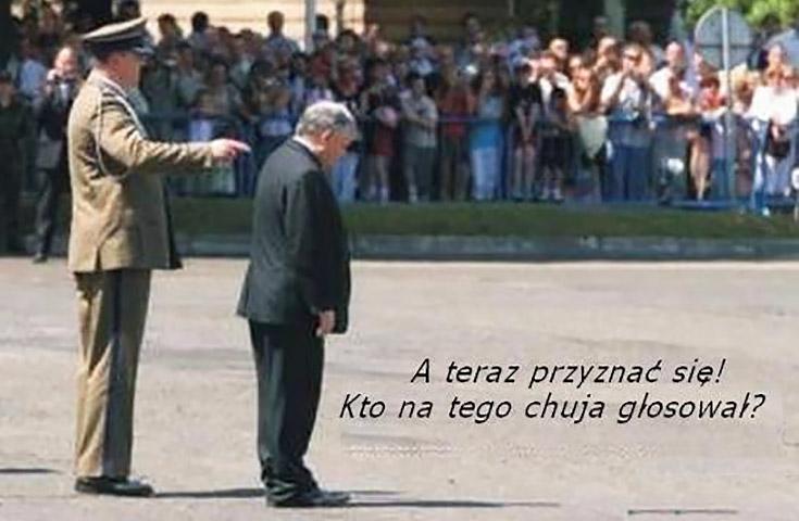 A teraz przyznawać się kto na tego chama głosował Kaczyński