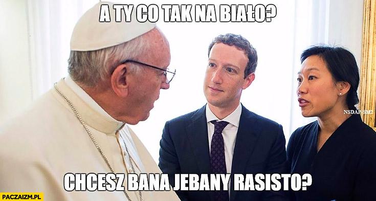 A Ty co tak na biało, chcesz bana rasisto? Papież Franciszek Mark Zuckerberg