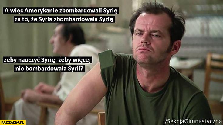 A więc Amerykanie zbombardowali Syrię za to, że Syria zbombardowała Syrię żeby nauczyć Syrię żeby więcej nie bombardowała Syrii sekcja gimnastyczna