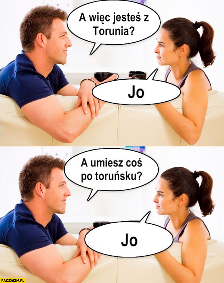 A więc jesteś z Torunia? Jo. A umiesz coś po Toruńsku? Jo