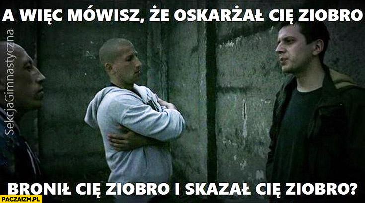 A więc mówisz, że oskarżał Cię Ziobro, bronił Cię Ziobro i skazał Cię Ziobro?