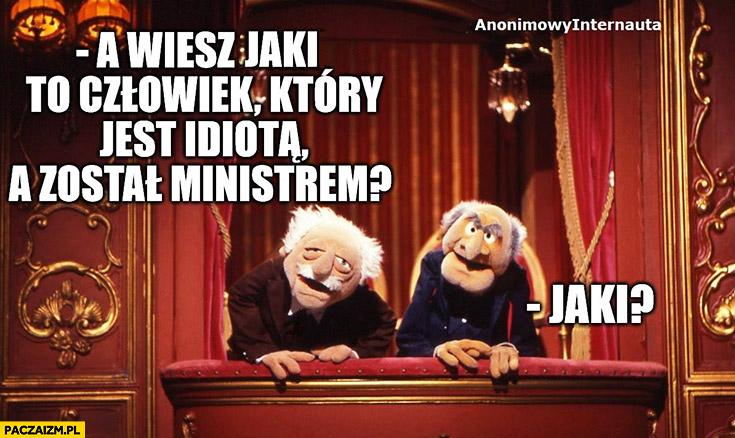 A wiesz jaki to człowiek, który jest idiotą, a został ministrem? Jaki?