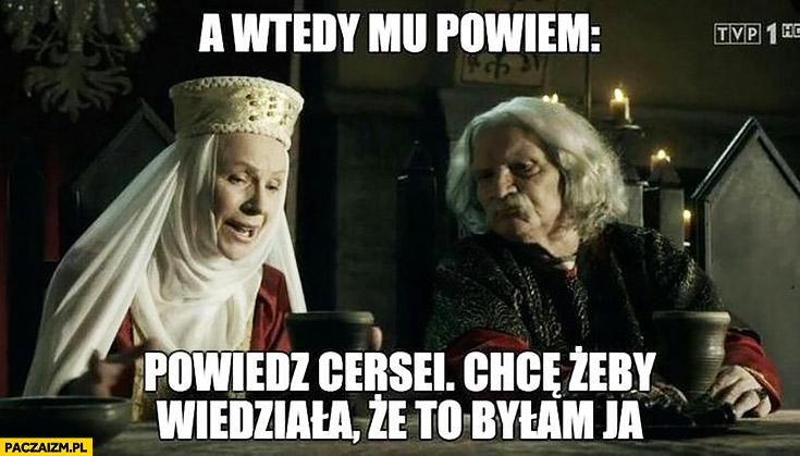A wtedy mu powiem: powiedz Cersei chcę żeby wiedziała, że to byłam ja Korona królów