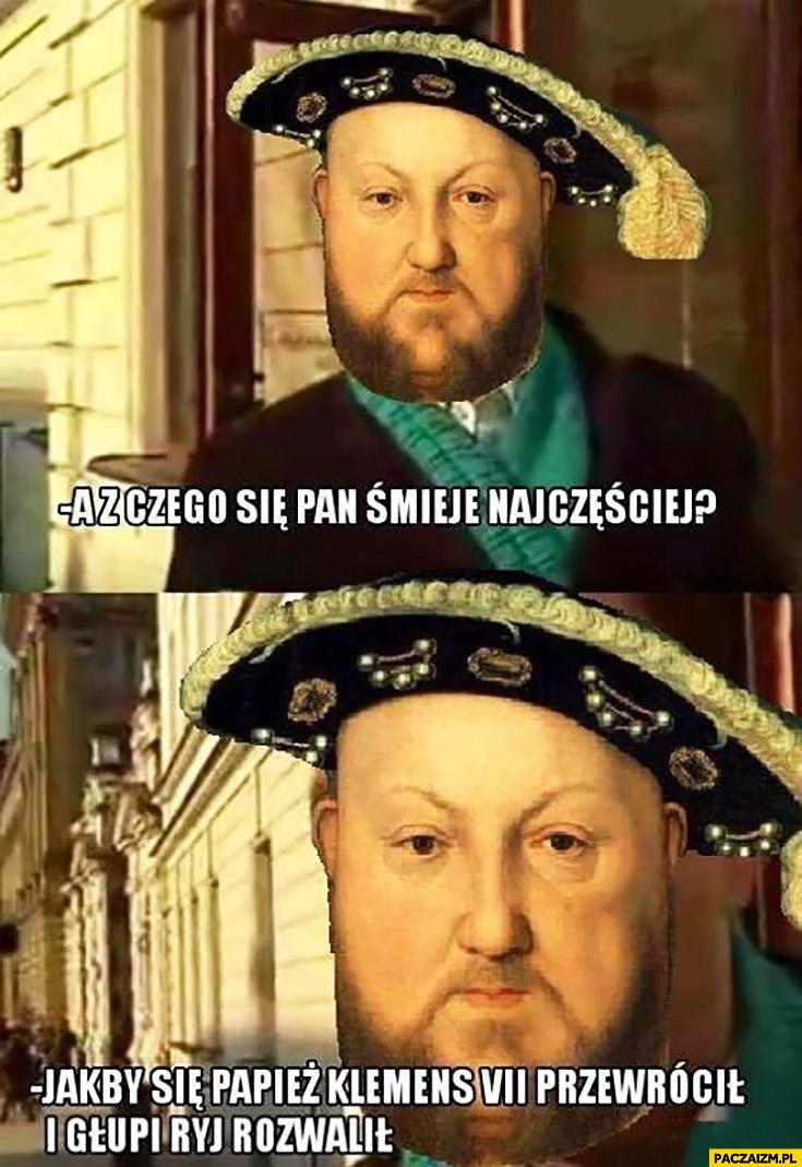 A z czego się Pan śmieje najczęściej? Jakby się Papież Klemens VII przewrócił i głupi ryj rozwalił Henryk VIII Tudor