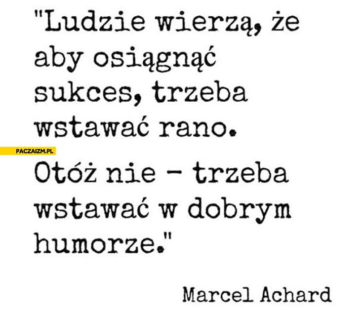 Aby osiągnąć sukces trzeba wstawać rano w dobrym humorze Marcel Achard