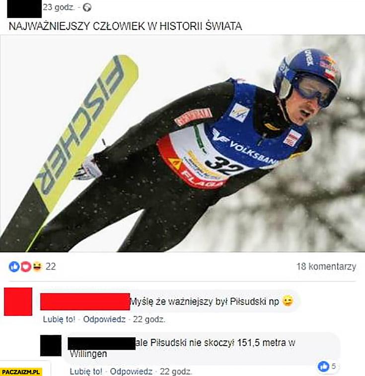 Adam Małysz najważniejszy człowiek w historii świata myślę, że ważniejszy był Piłsudski ale Piłsudski nie skoczył 151 metrów w Willingen