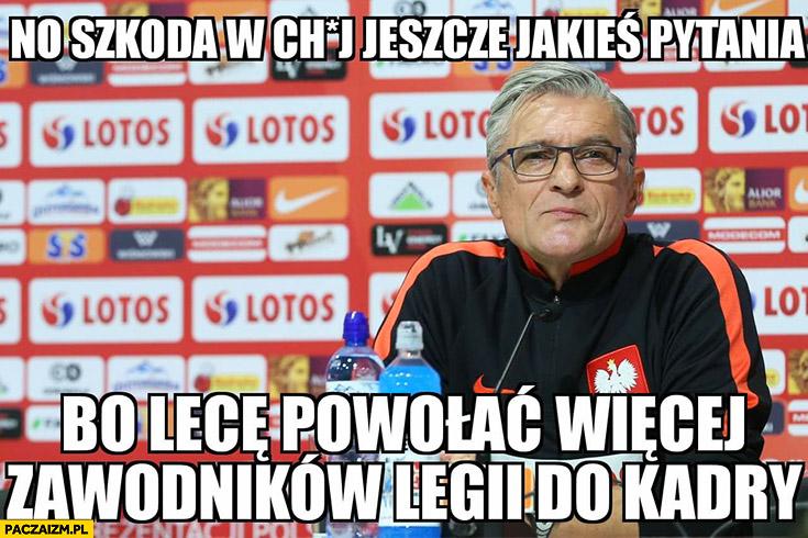 Adam Nawałka no szkoda w kij jeszcze jakieś pytania bo lecę powołać więcej zawodników Legii do kadry