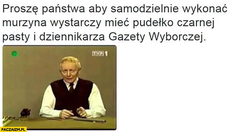 Adam Słodowy radzi aby samodzielnie wykonać murzyna: wystarczy mieć pudełko czarnej pasty i dziennikarza Gazety Wyborczej
