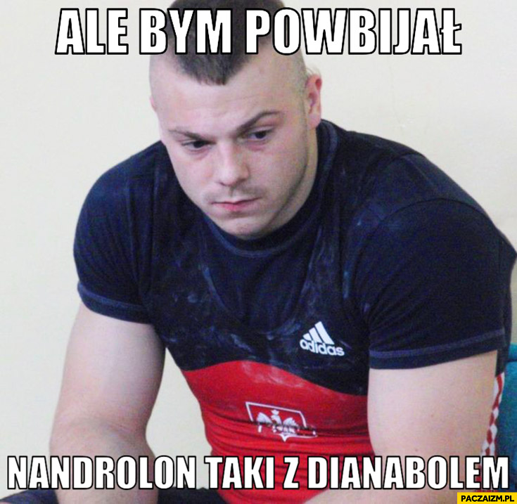 Adrian Zieliński ale bym powbijał Nandrolon taki z Dianabolem