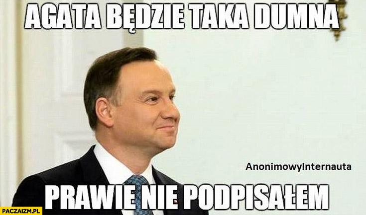 Agata będzie taka dumna prawie nie podpisałem Andrzej Duda