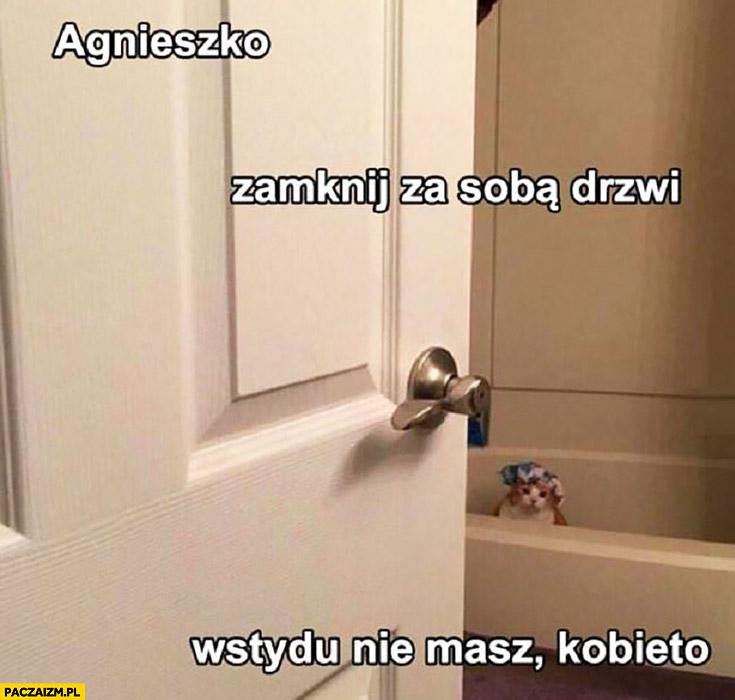 Agnieszko zamknij za sobą drzwi, wstydu nie masz kobieto. Kot się kąpie w kąpieli