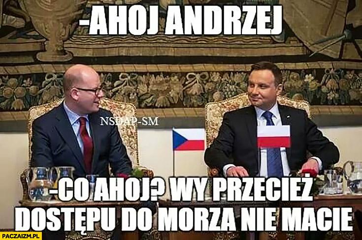 Ahoj Andrzej. Co ahoj, wy przecież dostępu do morza nie macie. Premier Czech Andrzej Duda