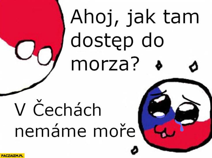 Ahoj Czechy jak tam dostęp do morza? W Czechach nie mamy morza polandball