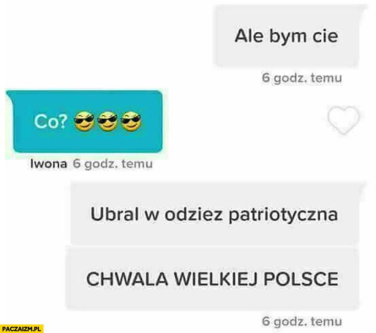 Ale bym Cię co ubrał w odzież patriotyczną chwała wielkiej Polsce rozmowa na tinderze