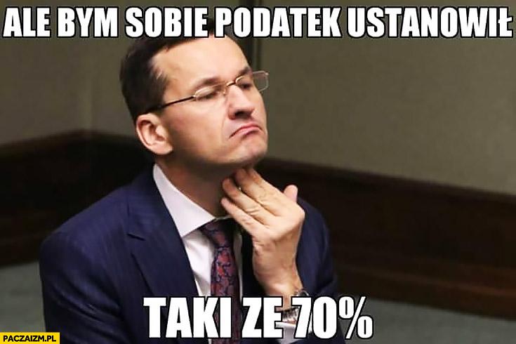 Ale bym sobie podatek ustanowił taki ze 70% procent Mateusz Morawiecki