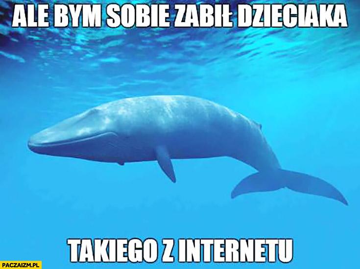 Ale bym sobie zabił dzieciaka takiego z internetu waleń błękitny wieloryb
