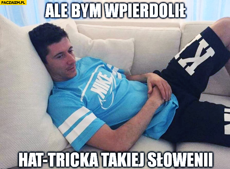 Ale bym wpierdzielił hat tricka takiej Słowenii Lewandowski