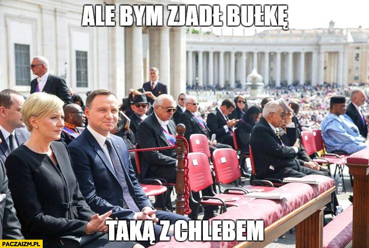 Ale bym zjadł bułkę taką z chlebem Andrzej Duda